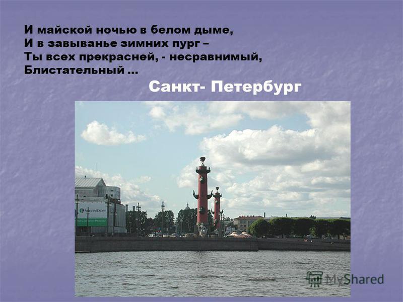 И майской ночью в белом дыме, И в завыванье зимних пург – Ты всех прекрасней, - несравнимый, Блистательный … Санкт- Петербург