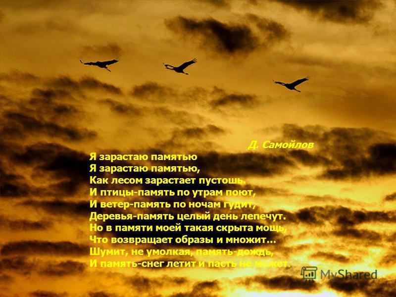 Д. Самойлов Я зарастаю памятью Я зарастаю памятью, Как лесом зарастает пустошь. И птицы-память по утрам поют, И ветер-память по ночам гудит, Деревья-память целый день лепечут. Но в памяти моей такая скрыта мощь, Что возвращает образы и множит… Шумит,