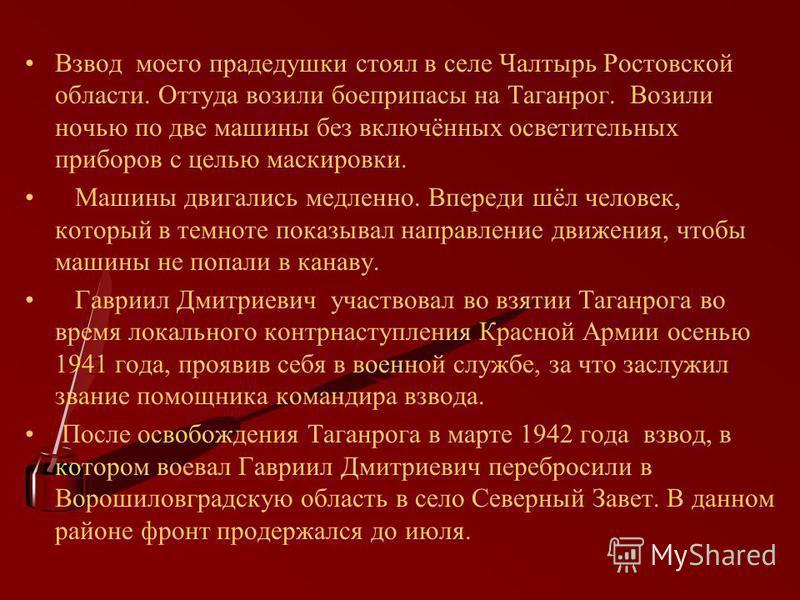 Взвод моего прадедушки стоял в селе Чалтырь Ростовской области. Оттуда возили боеприпасы на Таганрог. Возили ночью по две машины без включённых осветительных приборов с целью маскировки. Машины двигались медленно. Впереди шёл человек, который в темно
