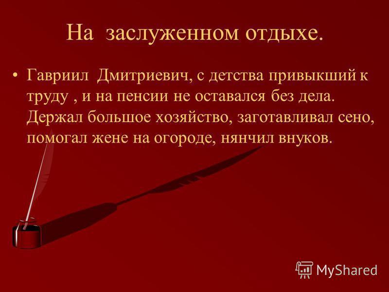 На заслуженном отдыхе. Гавриил Дмитриевич, с детства привыкший к труду, и на пенсии не оставался без дела. Держал большое хозяйство, заготавливал сено, помогал жене на огороде, нянчил внуков.
