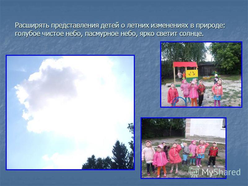 Расширять представления детей о летних изменениях в природе: голубое чистое небо, пасмурное небо, ярко светит солнце.