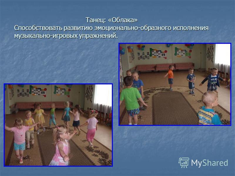 Танец: «Облака» Способствовать развитию эмоционально-образного исполнения музыкально-игровых упражнений. Танец: «Облака» Способствовать развитию эмоционально-образного исполнения музыкально-игровых упражнений.