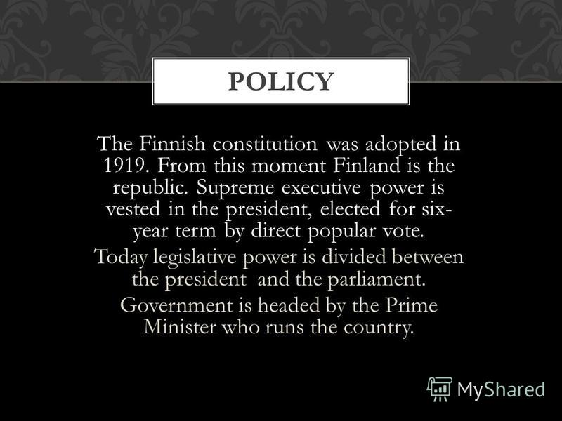 The Finnish constitution was adopted in 1919. From this moment Finland is the republic. Supreme executive power is vested in the president, elected for six- year term by direct popular vote. Today legislative power is divided between the president an