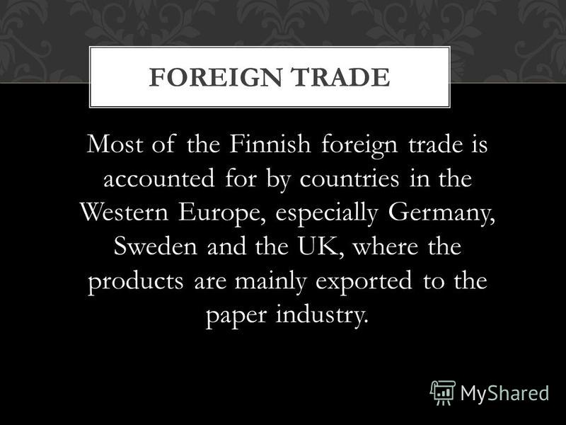Most of the Finnish foreign trade is accounted for by countries in the Western Europe, especially Germany, Sweden and the UK, where the products are mainly exported to the paper industry. FOREIGN TRADE
