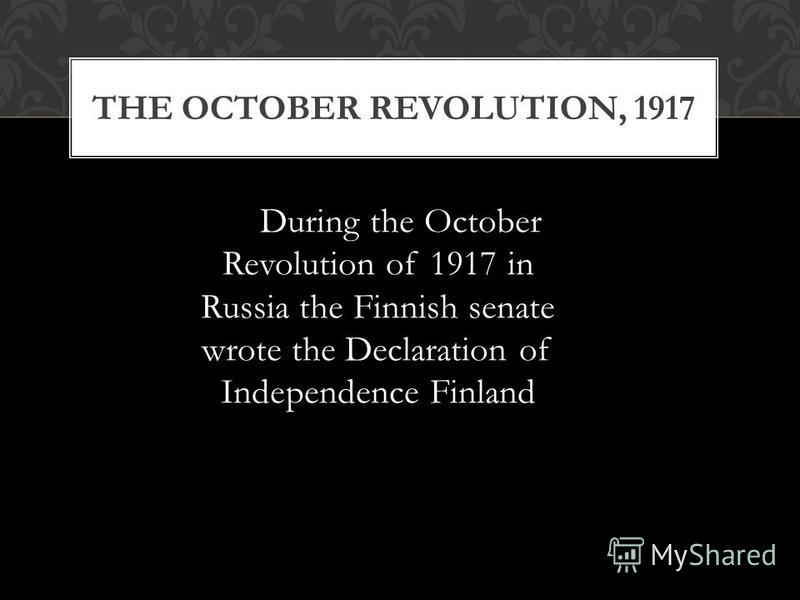 During the October Revolution of 1917 in Russia the Finnish senate wrote the Declaration of Independence Finland THE OCTOBER REVOLUTION, 1917