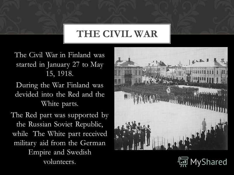 The Civil War in Finland was started in January 27 to May 15, 1918. During the War Finland was devided into the Red and the White parts. The Red part was supported by the Russian Soviet Republic, while The White part received military aid from the Ge