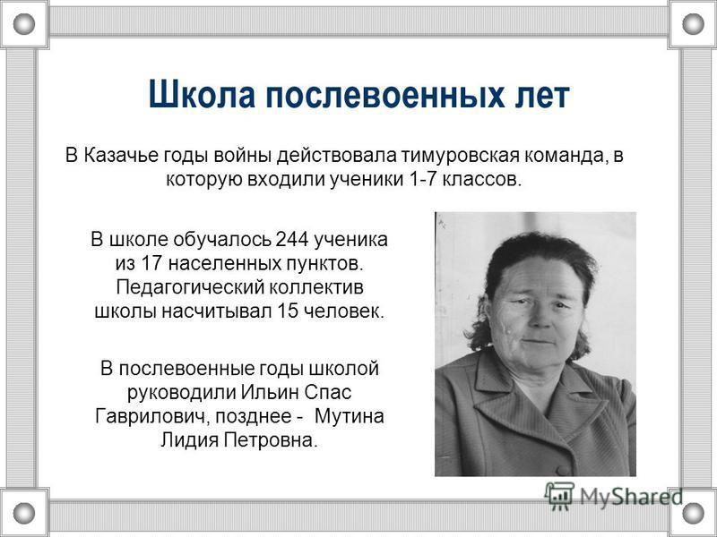 Школа послевоенных лет В Казачье годы войны действовала тимуровская команда, в которую входили ученики 1-7 классов. В школе обучалось 244 ученика из 17 населенных пунктов. Педагогический коллектив школы насчитывал 15 человек. В послевоенные годы школ