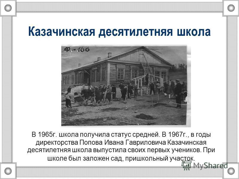 Казачинская десятилетняя школа В 1965 г. школа получила статус средней. В 1967 г., в годы директорства Попова Ивана Гавриловича Казачинская десятилетняя школа выпустила своих первых учеников. При школе был заложен сад, пришкольный участок.