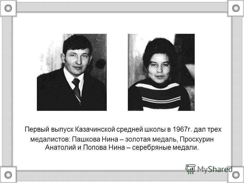 Первый выпуск Казачинской средней школы в 1967 г. дал трех медалистов: Пашкова Нина – золотая медаль, Проскурин Анатолий и Попова Нина – серебряные медали.