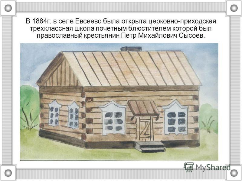 В 1884 г. в селе Евсеево была открыта церковно-приходская трехклассная школа почетным блюстителем которой был православный крестьянин Петр Михайлович Сысоев.