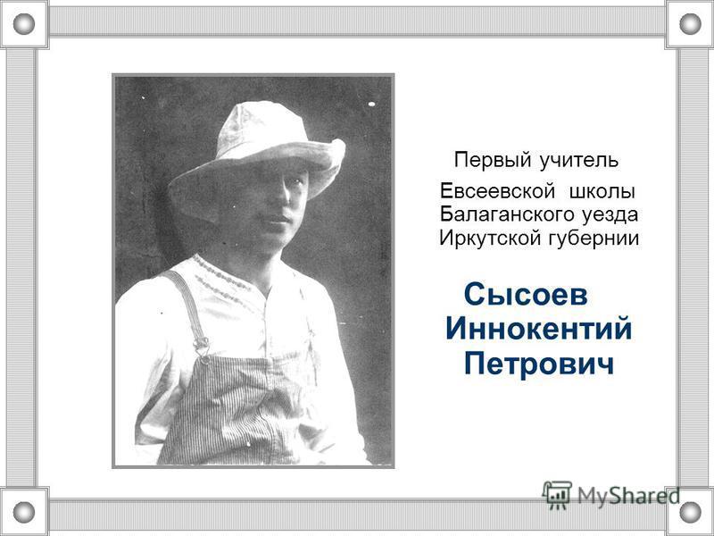 Первый учитель Евсеевской школы Балаганского уезда Иркутской губернии Сысоев Иннокентий Петрович