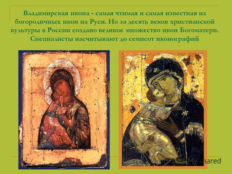 Владимирская икона - самая чтимая и самая известная из богородичных икон на Руси. Но за десять веков христианской культуры в России создано великое множество икон Богоматери. Специалисты насчитывают до семисот иконографий