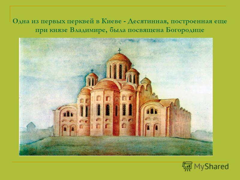 Одна из первых церквей в Киеве - Десятинная, построенная еще при князе Владимире, была посвящена Богородице