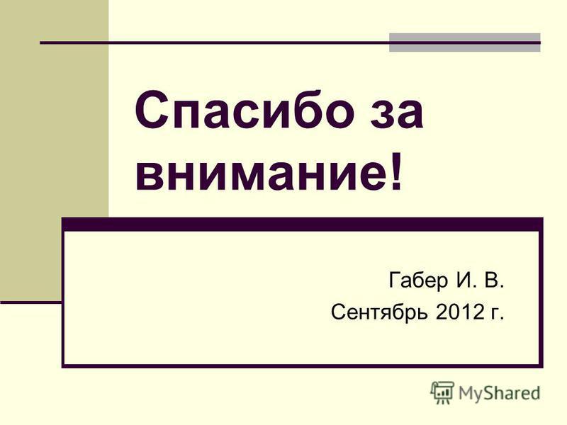 Спасибо за внимание! Габер И. В. Сентябрь 2012 г.