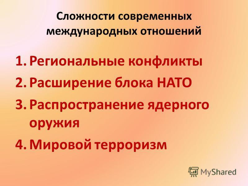Сложности современных международных отношений 1. Региональные конфликты 2. Расширение блока НАТО 3. Распространение ядерного оружия 4. Мировой терроризм