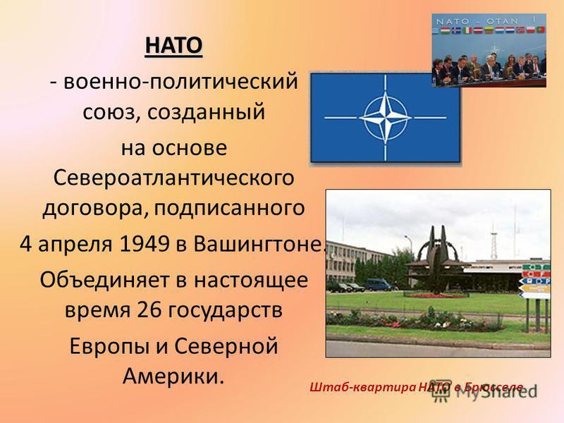 НАТО - военно-политический союз, созданный на основе Североатлантического договора, подписанного 4 апреля 1949 в Вашингтоне. Объединяет в настоящее время 26 государств Европы и Северной Америки. Штаб-квартира НАТО в Брюсселе