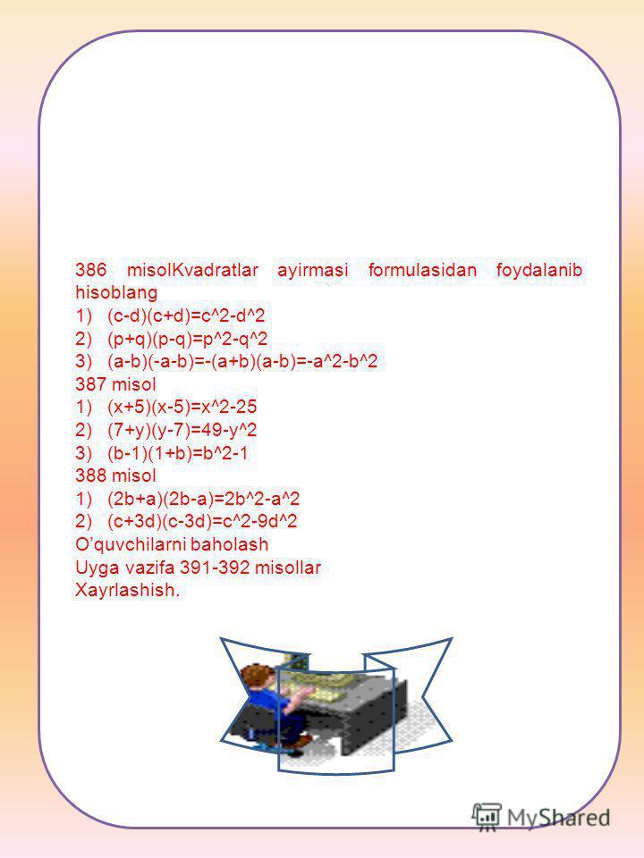 386 misolKvadratlar ayirmasi formulasidan foydalanib hisoblang 1)(c-d)(c+d)=c^2-d^2 2)(p+q)(p-q)=p^2-q^2 3)(a-b)(-a-b)=-(a+b)(a-b)=-a^2-b^2 387 misol 1)(x+5)(x-5)=x^2-25 2)(7+y)(y-7)=49-y^2 3)(b-1)(1+b)=b^2-1 388 misol 1)(2b+a)(2b-a)=2b^2-a^2 2)(c+3d