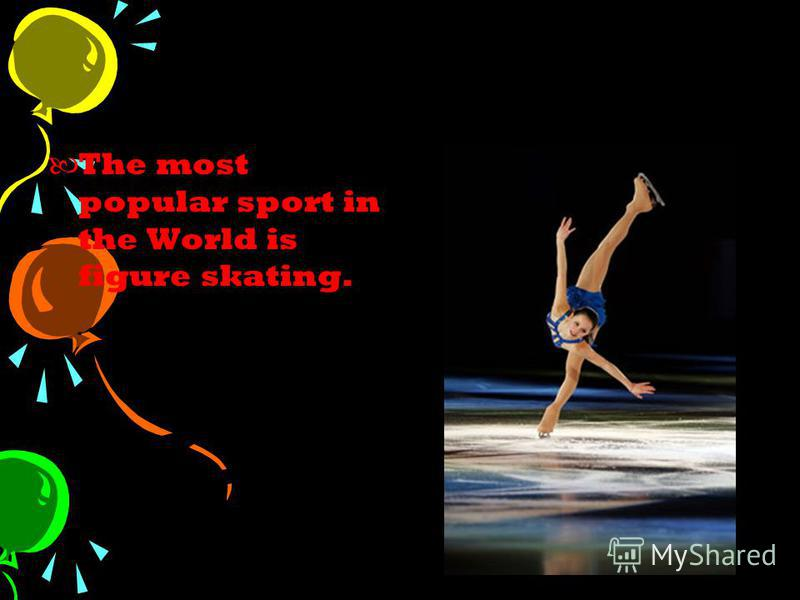 The most popular sport in the World is figure skating.