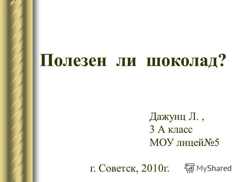 Полезен ли шоколад? Дажунц Л., 3 А класс МОУ лицей 5 г. Советск, 2010 г.