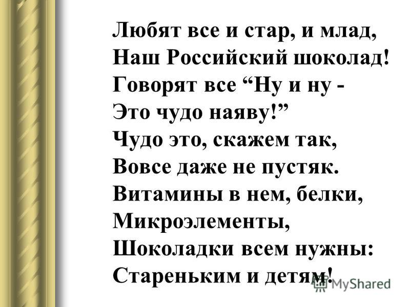 Любят все и стар, и млад, Наш Российский шоколад! Говорят все Ну и ну - Это чудо наяву! Чудо это, скажем так, Вовсе даже не пустяк. Витамины в нем, белки, Микроэлементы, Шоколадки всем нужны: Стареньким и детям!