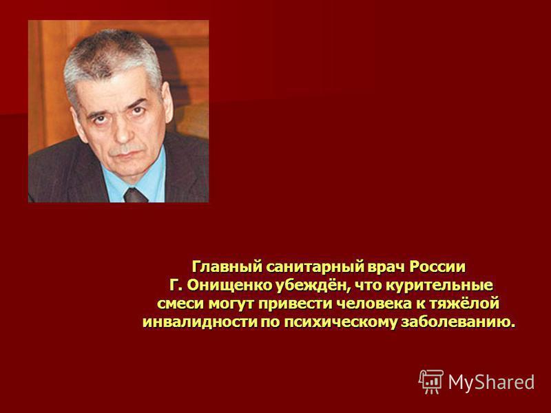 Главный санитарный врач России Г. Онищенко убеждён, что курительные смеси могут привести человека к тяжёлой инвалидности по психическому заболеванию.