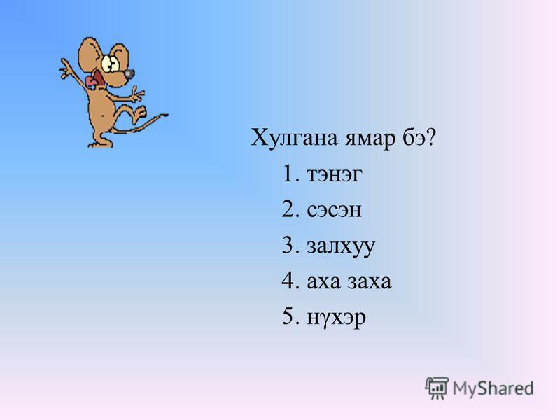 Хулгана ямар бэ? 1. тэнэг 2. сэсэн 3. залхуу 4. аха заха 5. нγхэр