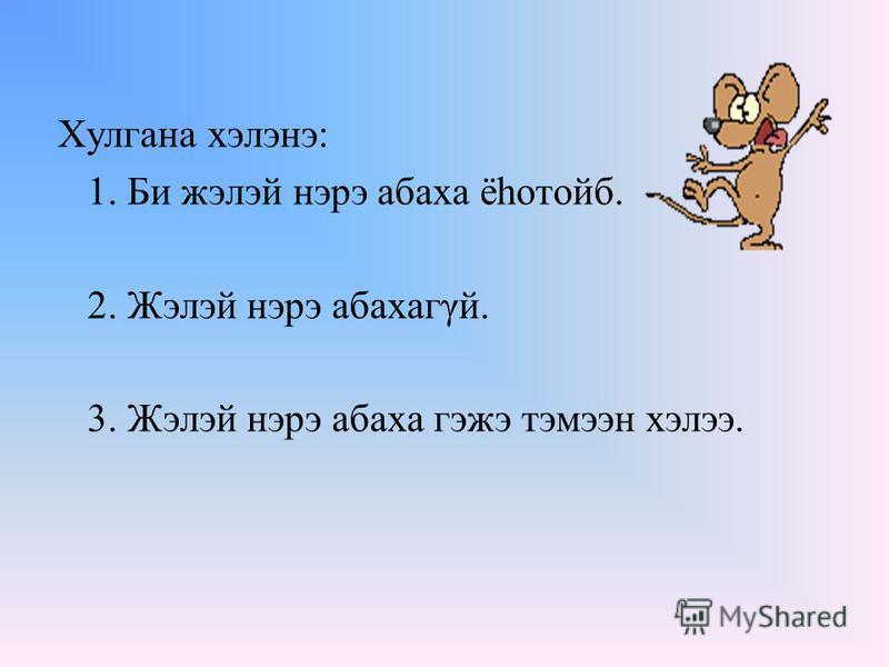 Хулгана хэлэнэ: 1. Би жэлэй нэрэ абаха ёhотойб. 2. Жэлэй нэрэ абахагγй. 3. Жэлэй нэрэ абаха гэжэ тэмээн хэлээ.