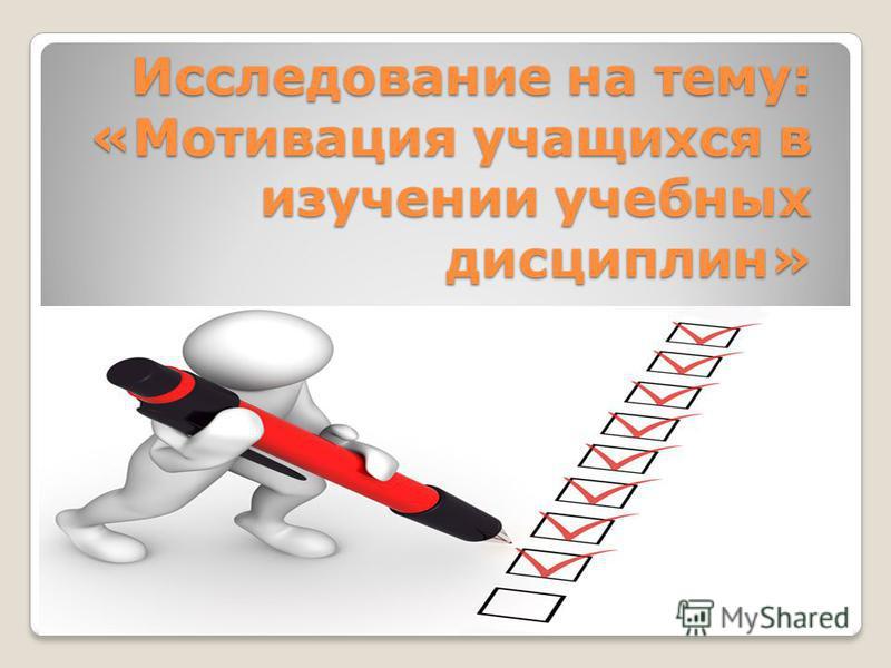 Исследование на тему: «Мотивация учащихся в изучении учебных дисциплин»