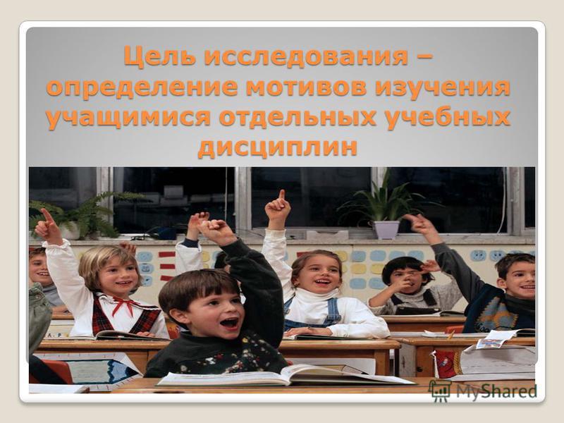 Цель исследования – определение мотивов изучения учащимися отдельных учебных дисциплин