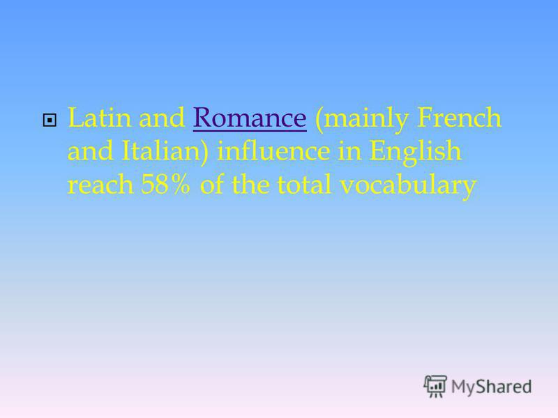 Latin and Romance (mainly French and Italian) influence in English reach 58% of the total vocabularyRomance