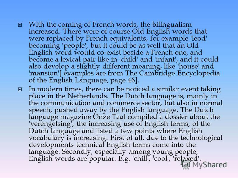 With the coming of French words, the bilingualism increased. There were of course Old English words that were replaced by French equivalents, for example 'leod' becoming 'people', but it could be as well that an Old English word would co-exist beside