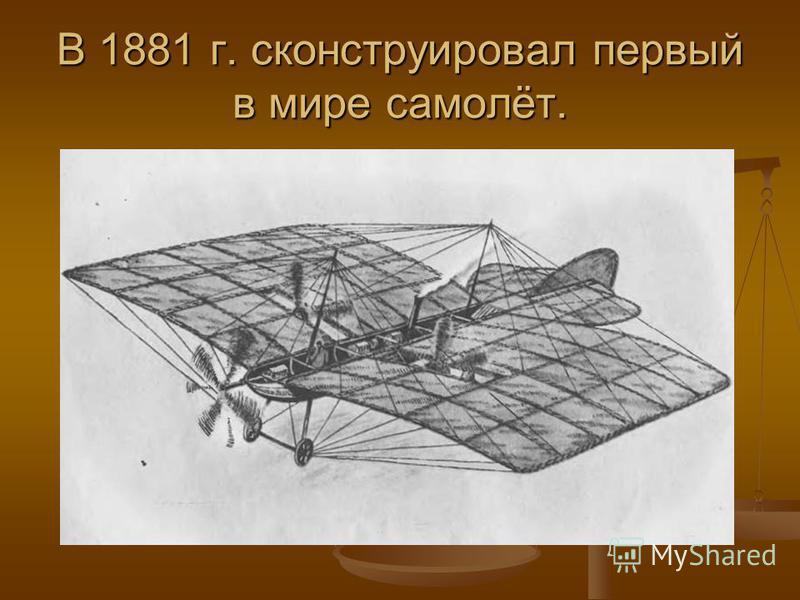 В 1881 г. сконструировал первый в мире самолёт.