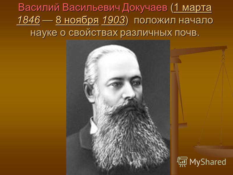 Василий Васильевич Докучаев (1 марта 1846 8 ноября 1903) положил начало науке о свойствах различных почв. 1 марта 18468 ноября 19031 марта 18468 ноября 1903