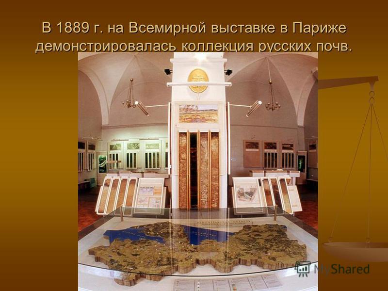 В 1889 г. на Всемирной выставке в Париже демонстрировалась коллекция русских почв.