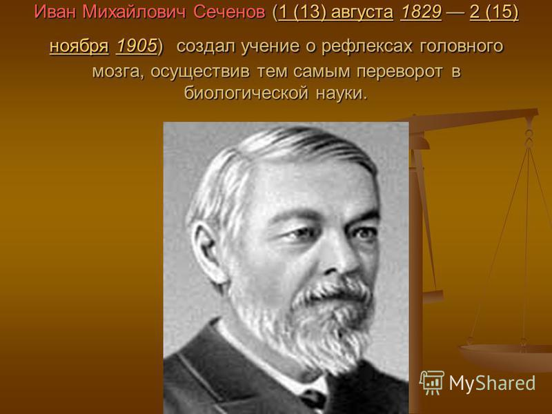 Иван Михайлович Сеченов (1 (13) августа 1829 2 (15) ноября 1905) создал учение о рефлексах головного мозга, осуществив тем самым переворот в биологической науки. 1 (13) августа 18292 (15) ноября 19051 (13) августа 18292 (15) ноября 1905
