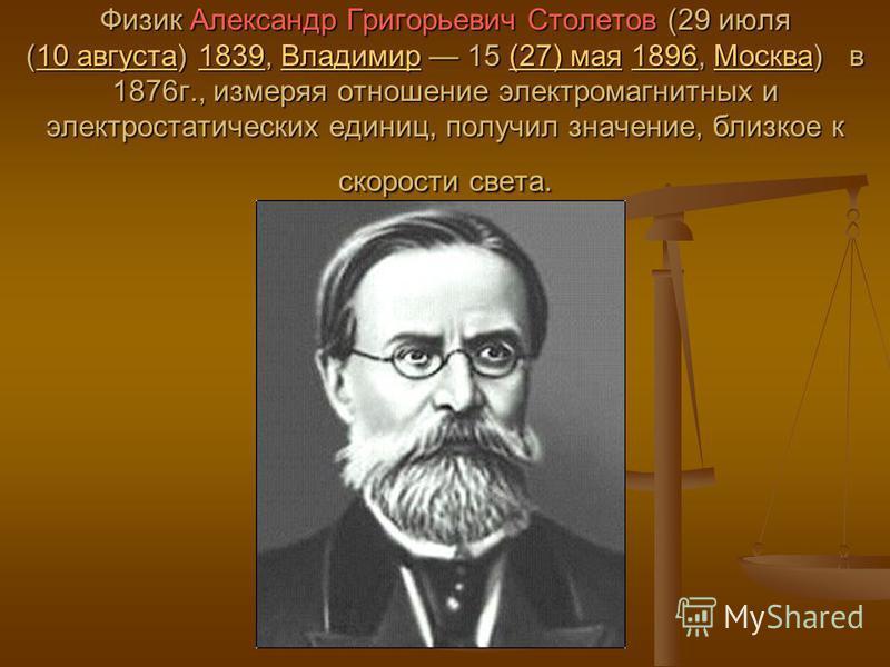 Физик Александр Григорьевич Столетов (29 июля (10 августа) 1839, Владимир 15 (27) мая 1896, Москва) в 1876 г., измеряя отношение электромагнитных и электростатических единиц, получил значение, близкое к скорости света. 10 августа 1839Владимир(27) мая