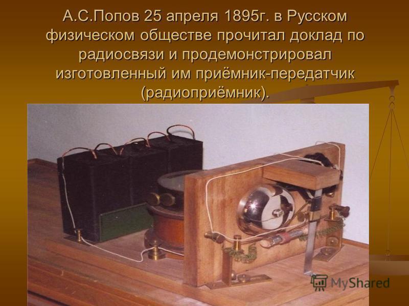 А.С.Попов 25 апреля 1895 г. в Русском физическом обществе прочитал доклад по радиосвязи и продемонстрировал изготовленный им приёмник-передатчик (радиоприёмник).