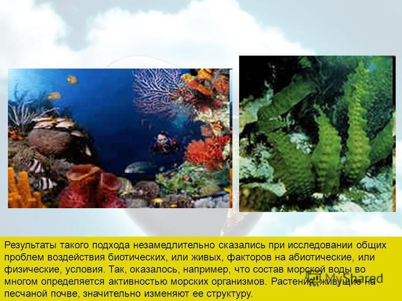 Результаты такого подхода незамедлительно сказались при исследовании общих проблем воздействия биотических, или живых, факторов на абиотические, или физические, условия. Так, оказалось, например, что состав морской воды во многом определяется активно