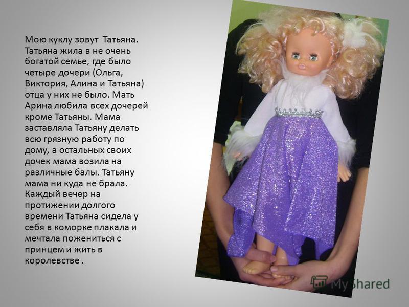 Мою куклу зовут Татьяна. Татьяна жила в не очень богатой семье, где было четыре дочери (Ольга, Виктория, Алина и Татьяна) отца у них не было. Мать Арина любила всех дочерей кроме Татьяны. Мама заставляла Татьяну делать всю грязную работу по дому, а о