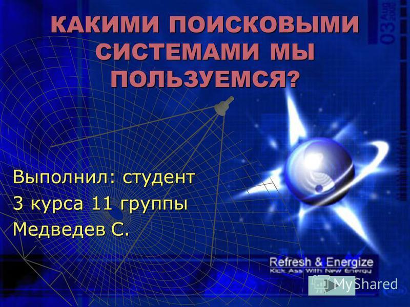 КАКИМИ ПОИСКОВЫМИ СИСТЕМАМИ МЫ ПОЛЬЗУЕМСЯ? Выполнил: студент 3 курса 11 группы Медведев С.