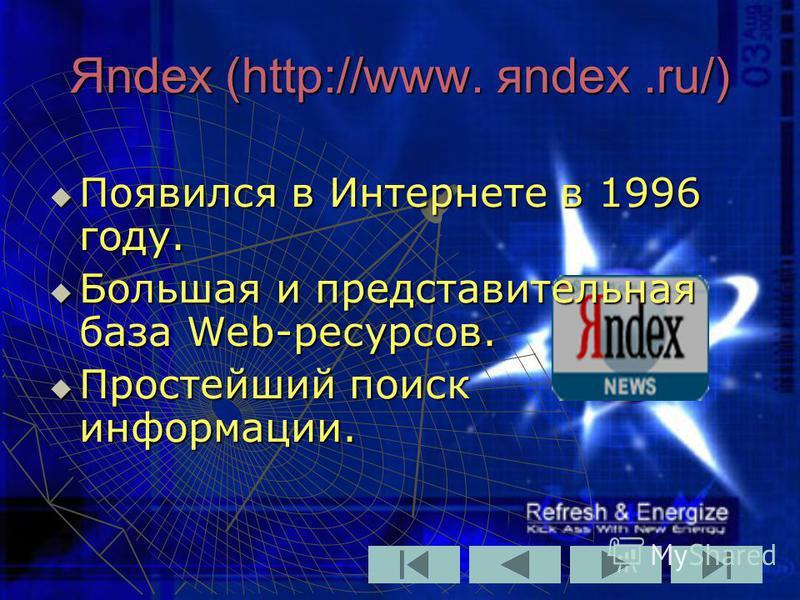 Яndex (http://www. яndex.ru/) Появился в Интернете в 1996 году. Появился в Интернете в 1996 году. Большая и представительная база Web-ресурсов. Большая и представительная база Web-ресурсов. Простейший поиск информации. Простейший поиск информации.