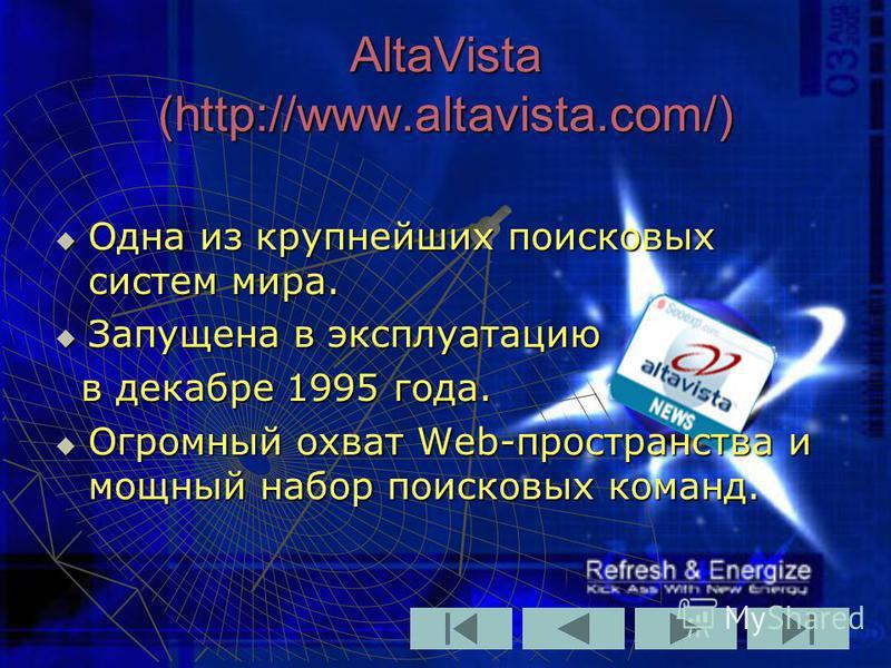 AltaVista (http://www.altavista.com/) Одна из крупнейших поисковых систем мира. Одна из крупнейших поисковых систем мира. Запущена в эксплуатацию Запущена в эксплуатацию в декабре 1995 года. в декабре 1995 года. Огромный охват Web-пространства и мощн