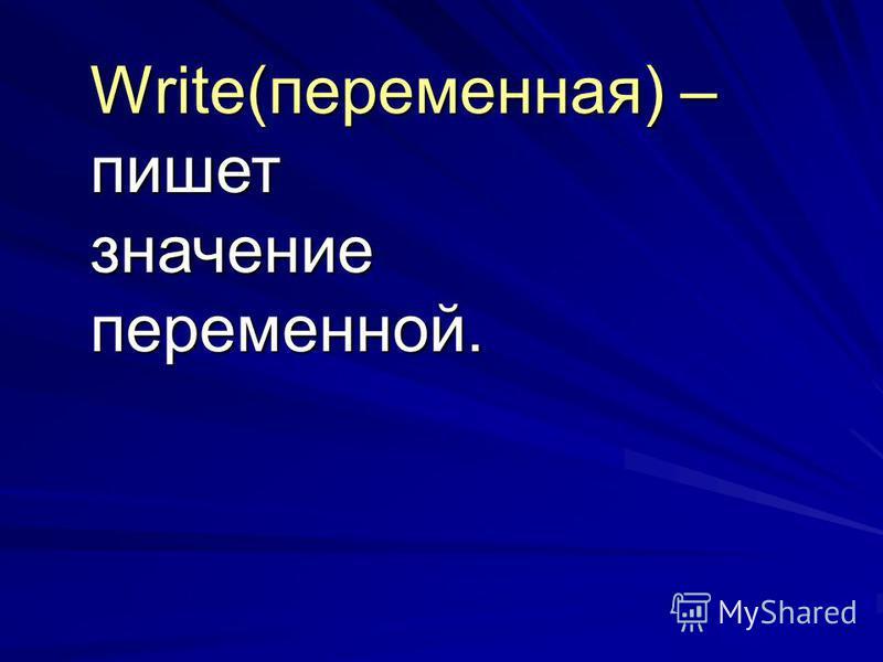 Write(переменная) – пишет значение переменной.