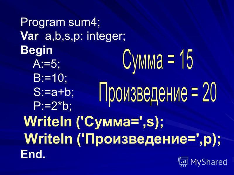Program sum4; Var a,b,s,p: integer; Begin A:=5; B:=10; S:=a+b; P:=2*b; Writeln ('Сумма=',s); Writeln ('Произведение=',p); End.