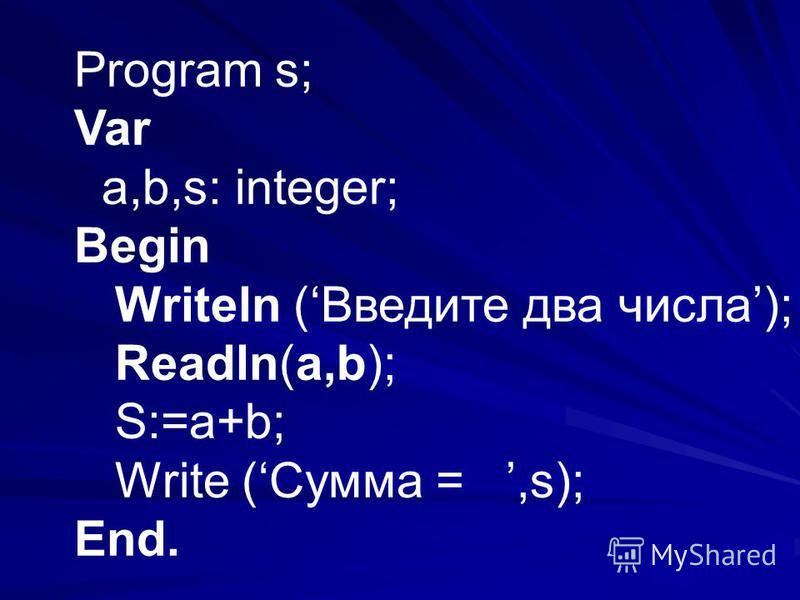 Program s; Var a,b,s: integer; Begin Writeln (Введите два числа); Readln(a,b); S:=a+b; Write (Сумма =,s); End.