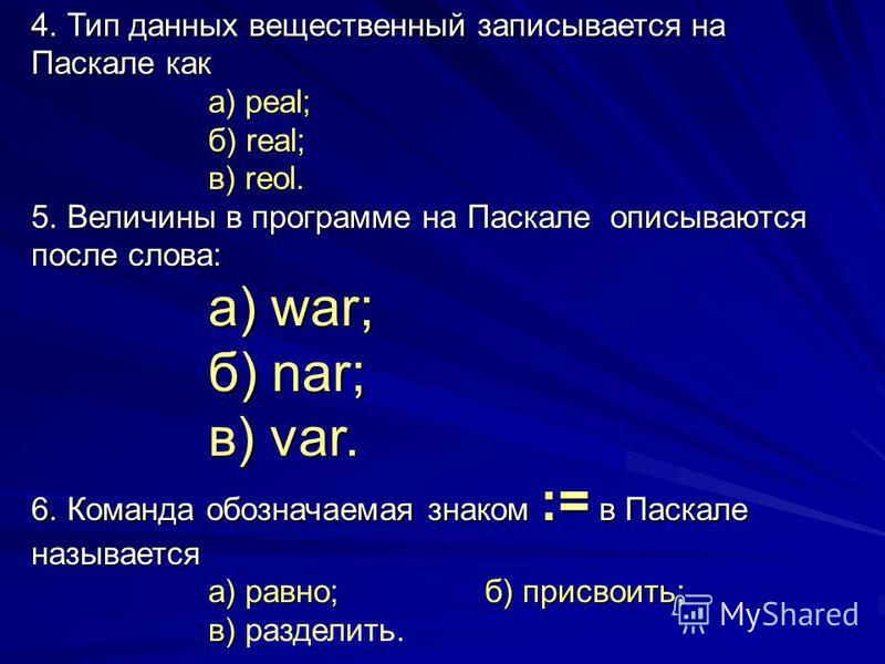 4. Тип данных вещественный записывается на Паскале как а) peal; б) real; в) reol. 5. Величины в программе на Паскале описываются после слова: а) war; б) nar; в) var. 6. Команда обозначаемая знаком := в Паскале называется а) равно; б) присвоить; в) в)