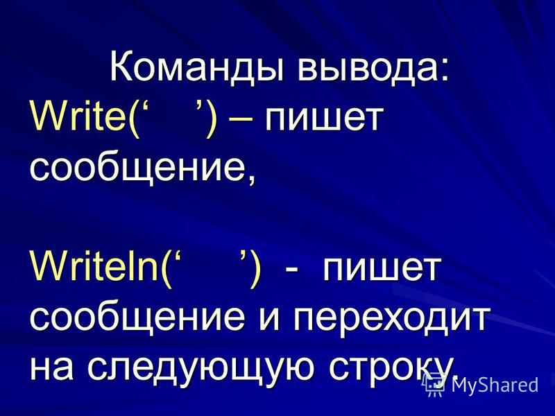 Команды вывода: Write( ) – пишет сообщение, Writeln( ) - пишет сообщение и переходит на следующую строку.