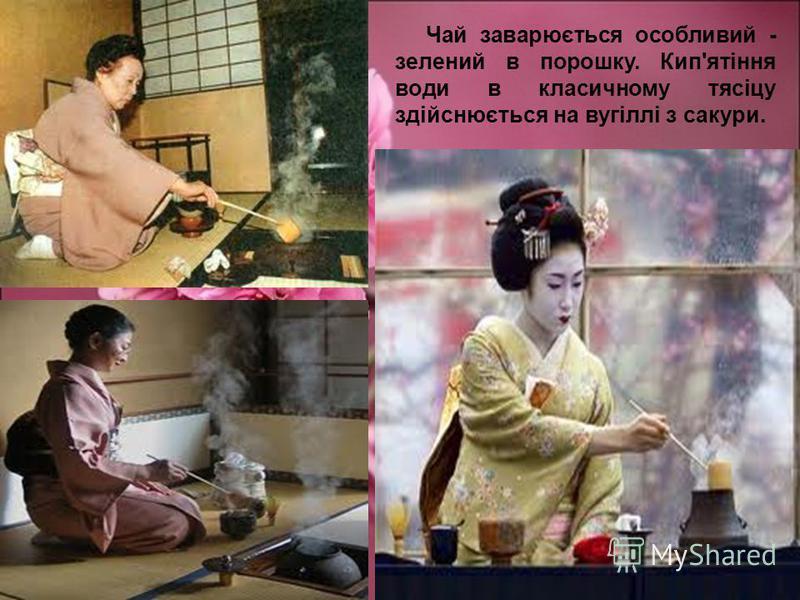 Чай заварюється особливий - зелений в порошку. Кип'ятіння води в класичному тясіцу здійснюється на вугіллі з сакури.