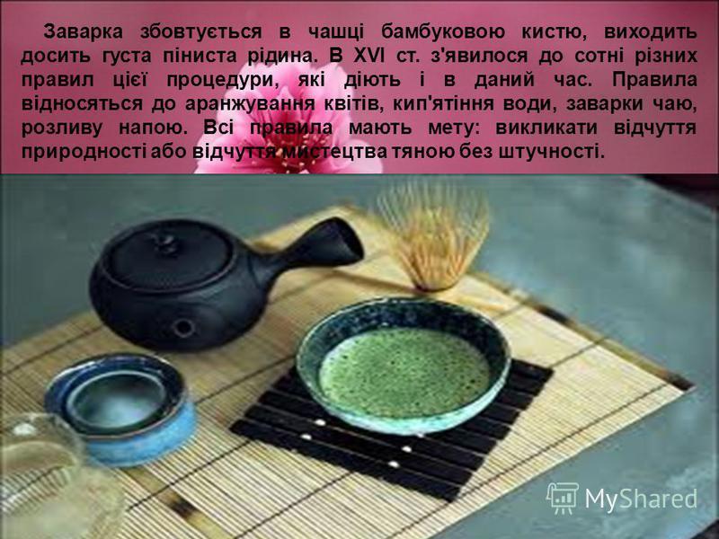 Заварка збовтується в чашці бамбуковою кистю, виходить досить густа піниста рідина. В XVI ст. з'явилося до сотні різних правил цієї процедури, які діють і в даний час. Правила відносяться до аранжування квітів, кип'ятіння води, заварки чаю, розливу н