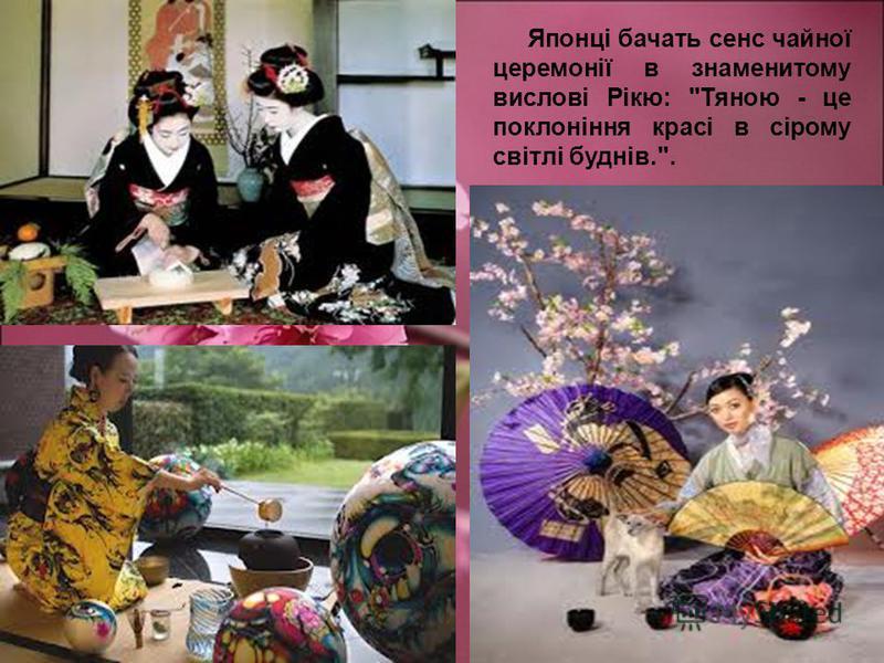 Японці бачать сенс чайної церемонії в знаменитому вислові Рікю: Тяною - це поклоніння красі в сірому світлі буднів..